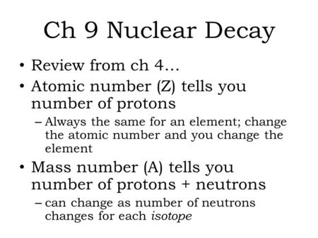 Ch 9 Nuclear Decay Review from ch 4… Atomic number (Z) tells you number of protons – Always the same for an element; change the atomic number and you change.