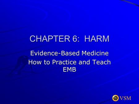VSM CHAPTER 6: HARM Evidence-Based Medicine How to Practice and Teach EMB.