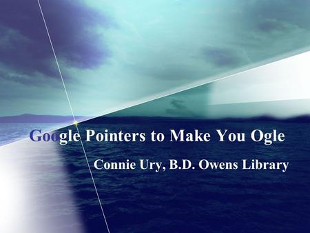 Google Pointers to Make You Ogle Connie Ury, B.D. Owens Library.