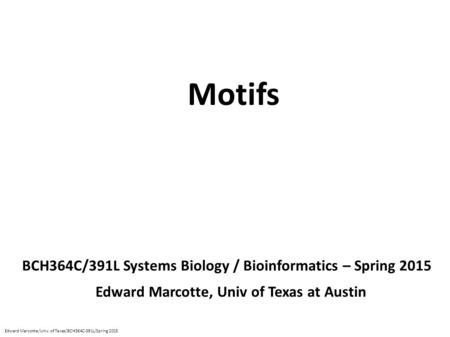 Motifs BCH364C/391L Systems Biology / Bioinformatics – Spring 2015 Edward Marcotte, Univ of Texas at Austin Edward Marcotte/Univ. of Texas/BCH364C-391L/Spring.