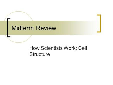 Midterm Review How Scientists Work; Cell Structure.