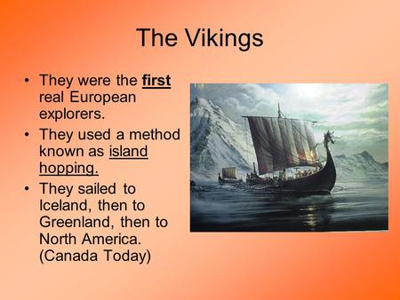 The Vikings They were the first real European explorers. They used a method known as island hopping. They sailed to Iceland, then to Greenland, then to.