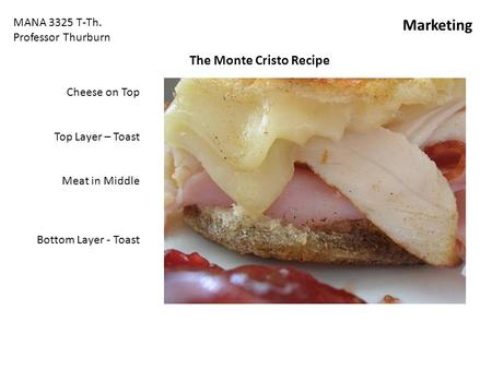 The Monte Cristo Recipe Cheese on Top Top Layer – Toast Meat in Middle Bottom Layer - Toast MANA 3325 T-Th. Professor Thurburn Marketing.