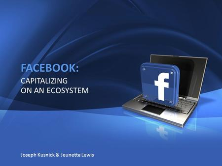 1 FACEBOOK: CAPITALIZING ON AN ECOSYSTEM Joseph Kusnick & Jeunetta Lewis.