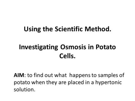Using the Scientific Method. Investigating Osmosis in Potato Cells. AIM: to find out what happens to samples of potato when they are placed in a hypertonic.