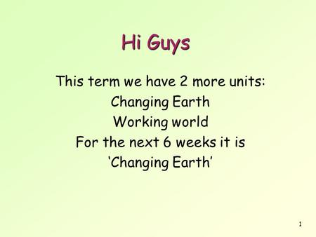 1 Hi Guys This term we have 2 more units: Changing Earth Working world For the next 6 weeks it is 'Changing Earth'