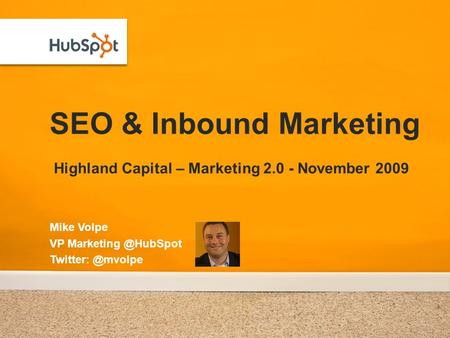 SEO & Inbound Marketing Highland Capital – Marketing 2.0 - November 2009 Mike Volpe VP