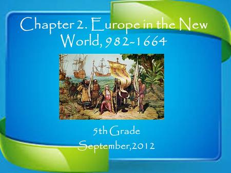 Chapter 2. Europe in the New World, 982-1664 5th Grade September,2012.