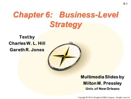Copyright  1998 by Houghton Mifflin Company. All rights reserved. 6-1 Chapter 6: Business-Level Strategy Text by Charles W. L. Hill Gareth R. Jones Multimedia.