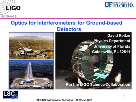 DFG-NSF Astrophysics Workshop 10-12 Jun 2007 G070380-00-Z 1 Optics for Interferometers for Ground-based Detectors David Reitze Physics Department University.