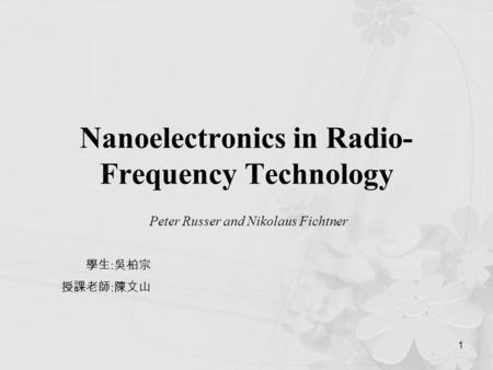 1 Nanoelectronics in Radio- Frequency Technology Peter Russer and Nikolaus Fichtner 學生 : 吳柏宗 授課老師 : 陳文山.