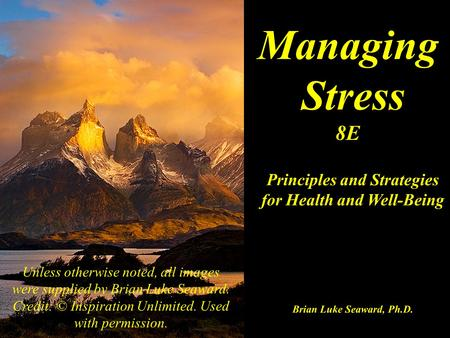 Managing Stress 8E Principles and Strategies for Health and Well-Being Brian Luke Seaward, Ph.D. Unless otherwise noted, all images were supplied by Brian.