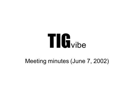 TIG vibe Meeting minutes (June 7, 2002). AudiencePieceArtist Description Motivation Inspiration story Channel & Play lists DIARY Links Connect Production.