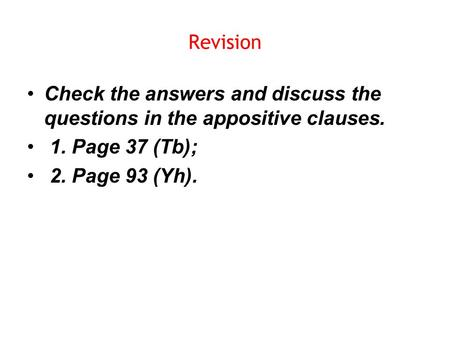 Revision Check the answers and discuss the questions in the appositive clauses. 1. Page 37 (Tb); 2. Page 93 (Yh).