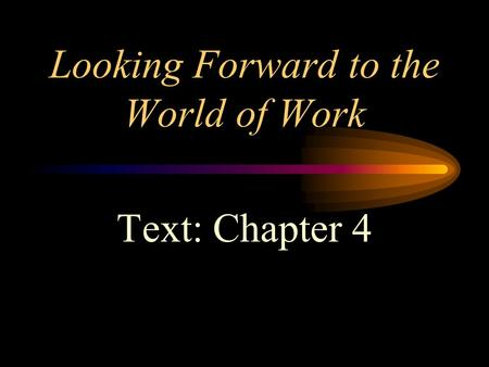 Looking Forward to the World of Work Text: Chapter 4.