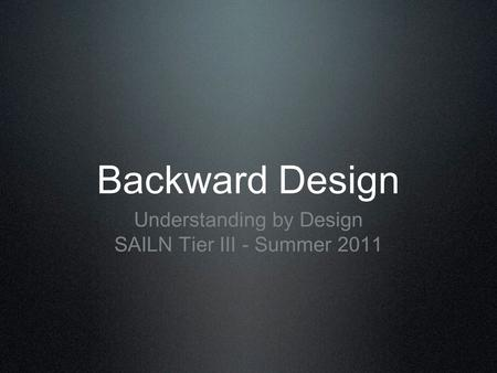 Backward Design Understanding by Design SAILN Tier III - Summer 2011.