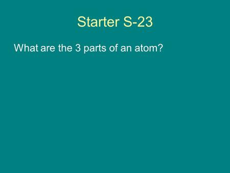 Starter S-23 What are the 3 parts of an atom?. Atomic Structure Chapter 4.