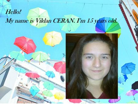 Hello! My name is Vildan CERAN. I'm 15 years old..