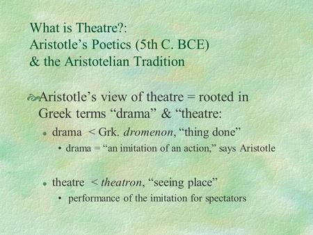 "What is Theatre?: Aristotle's Poetics (5th C. BCE) & the Aristotelian Tradition  Aristotle's view of theatre = rooted in Greek terms ""drama"" & ""theatre:"