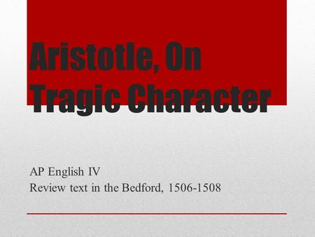 Aristotle, On Tragic Character AP English IV Review text in the Bedford, 1506-1508.
