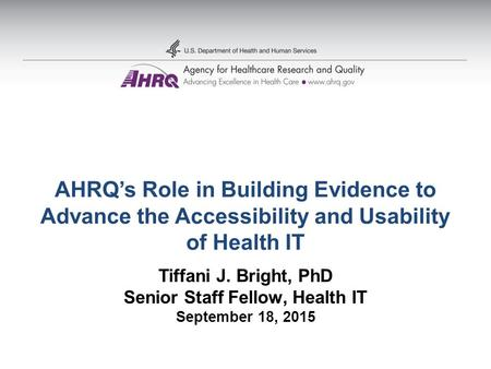 AHRQ's Role in Building Evidence to Advance the Accessibility and Usability of Health IT Tiffani J. Bright, PhD Senior Staff Fellow, Health IT September.