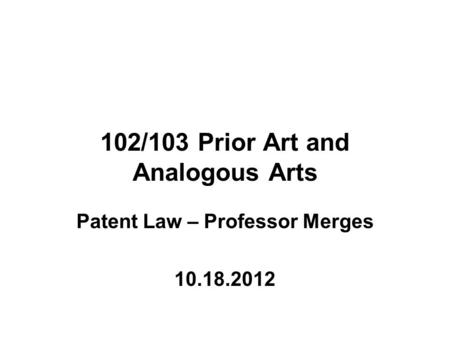 102/103 Prior Art and Analogous Arts Patent Law – Professor Merges 10.18.2012.
