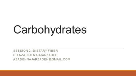 Carbohydrates SESSION 2: DIETARY FIBER DR AZADEH NADJARZADEH