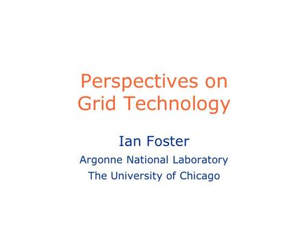 Perspectives on Grid Technology Ian Foster Argonne National Laboratory The University of Chicago.