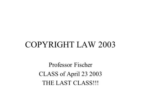 COPYRIGHT LAW 2003 Professor Fischer CLASS of April 23 2003 THE LAST CLASS!!!