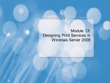 Module 13: Designing Print Services in Windows Server 2008.