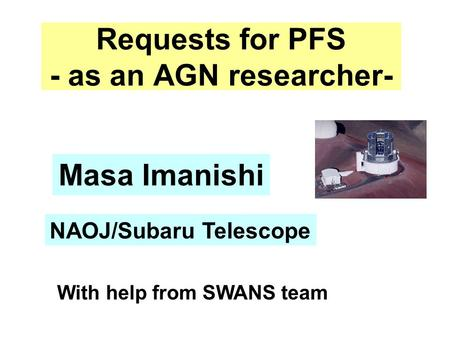 Requests for PFS - as an AGN researcher- Masa Imanishi NAOJ/Subaru Telescope With help from SWANS team.