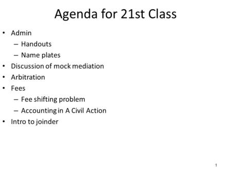 1 Agenda for 21st Class Admin – Handouts – Name plates Discussion of mock mediation Arbitration Fees – Fee shifting problem – Accounting in A Civil Action.