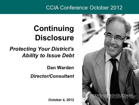 CCIA Conference October 2012 Continuing Disclosure Protecting Your District's Ability to Issue Debt Dan Warden Director/Consultant October 4, 2012.
