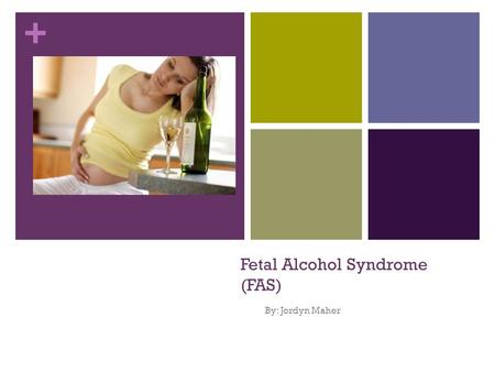 + Fetal Alcohol Syndrome (FAS) By: Jordyn Maher. + What is FAS? Fetal Alcohol Syndrome (FAS) is a disorder a child can have if their mother consumes alcohol.