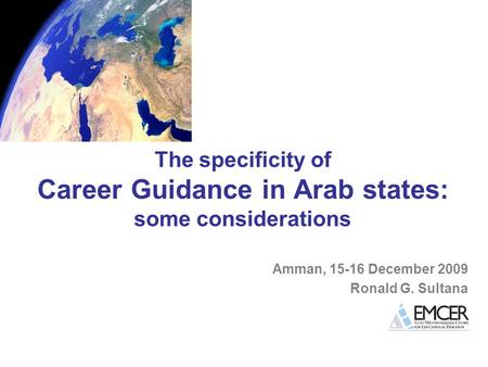 The specificity of Career Guidance in Arab states: some considerations Amman, 15-16 December 2009 Ronald G. Sultana.