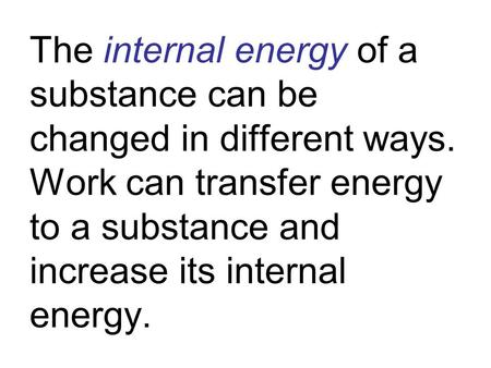 The internal energy of a substance can be changed in different ways. Work can transfer energy to a substance and increase its internal energy.