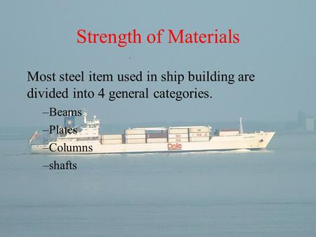 Strength of Materials Most steel item used in ship building are divided into 4 general categories. Beams Plates Columns shafts.