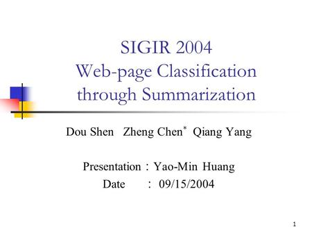 1 SIGIR 2004 Web-page Classification through Summarization Dou Shen Zheng Chen * Qiang Yang Presentation : Yao-Min Huang Date : 09/15/2004.