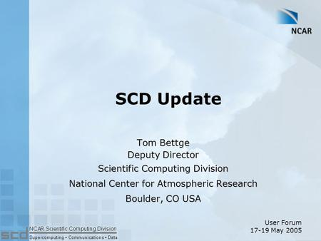 SCD Update Tom Bettge Deputy Director Scientific Computing Division National Center for Atmospheric Research Boulder, CO USA User Forum 17-19 May 2005.