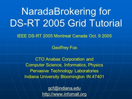 NaradaBrokering for DS-RT 2005 Grid Tutorial IEEE DS-RT 2005 Montreal Canada Oct. 9 2005 Geoffrey Fox CTO Anabas Corporation and Computer Science, Informatics,