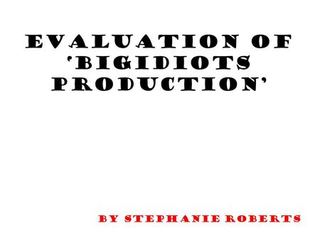 Evaluation of 'BigIdiots Production' By stephanie Roberts.