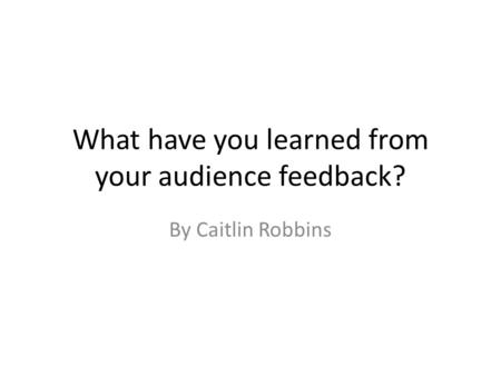 What have you learned from your audience feedback? By Caitlin Robbins.