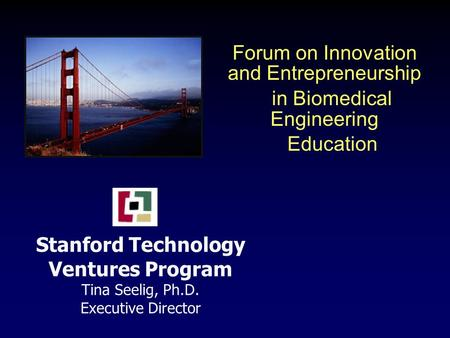 Stanford Technology Ventures Program Tina Seelig, Ph.D. Executive Director Forum on Innovation and Entrepreneurship in Biomedical Engineering Education.