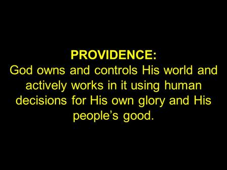 PROVIDENCE: God owns and controls His world and actively works in it using human decisions for His own glory and His people's good.