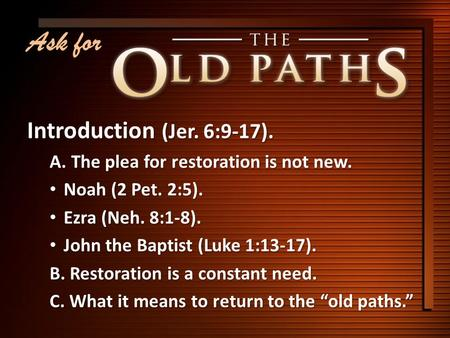 Ask for Introduction (Jer. 6:9-17). A. The plea for restoration is not new. Noah (2 Pet. 2:5). Noah (2 Pet. 2:5). Ezra (Neh. 8:1-8). Ezra (Neh. 8:1-8).