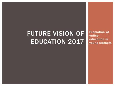 Promotion of online education in young learners FUTURE VISION OF EDUCATION 2017.