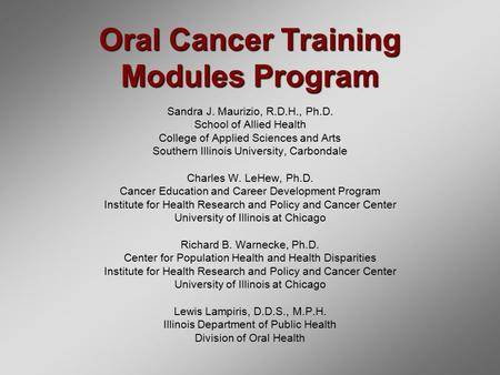 Oral Cancer Training Modules Program Sandra J. Maurizio, R.D.H., Ph.D. School of Allied Health College of Applied Sciences and Arts Southern Illinois University,