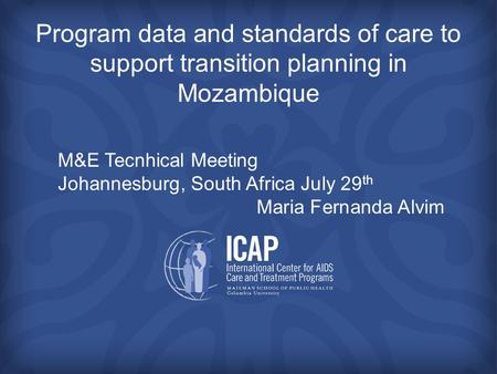 Program data and standards of care to support transition planning in Mozambique M&E Tecnhical Meeting Johannesburg, South Africa July 29 th Maria Fernanda.