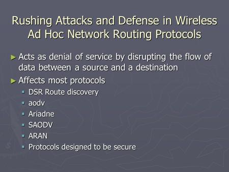 Rushing Attacks and Defense in Wireless Ad Hoc Network Routing Protocols ► Acts as denial of service by disrupting the flow of data between a source and.
