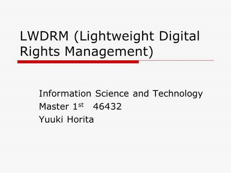 LWDRM (Lightweight Digital Rights Management) Information Science and Technology Master 1 st 46432 Yuuki Horita.